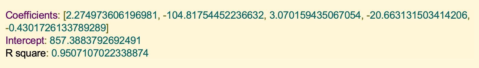 Coefficients: [2.274973606196981, -104.81754452236632, 3.070159435067054, -20.663131503414206, -0.4301726133789289] Intercept: 857.3883792692491 R square: 0.9507107022338874