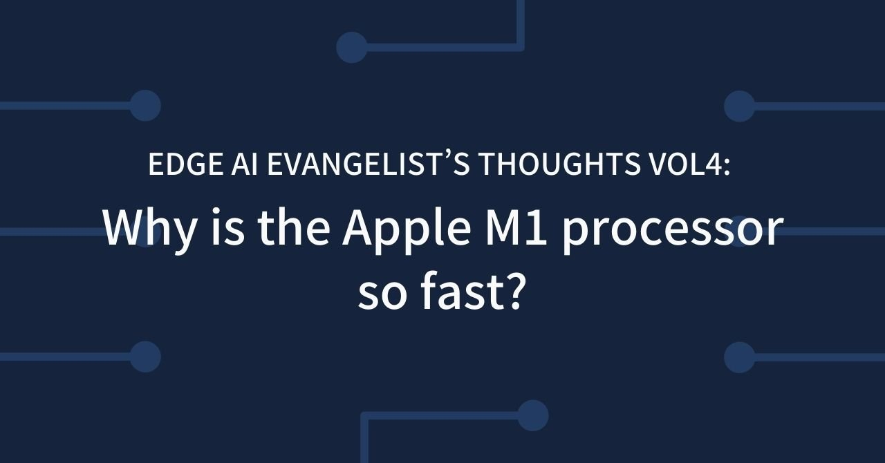 Edge AI Evangelist's Thoughts Vol4: Why Is The Apple M1 Processor So Fast?
