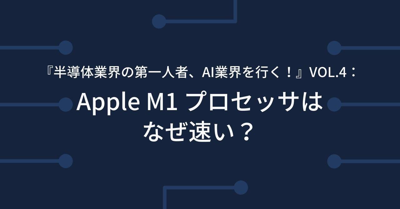 『半導体業界の第一人者、AI業界を行く!』  Vol.4:Apple M1 プロセッサはなぜ速い?